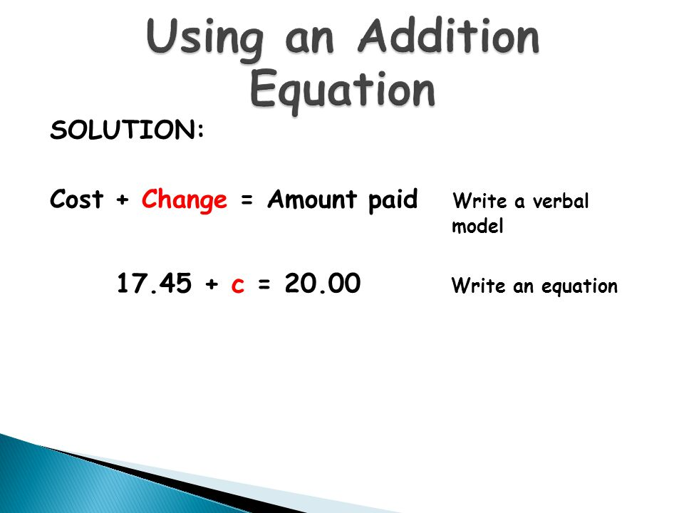 SOLUTION: Cost + Change = Amount paid Write a verbal model 17.45 + c = 20.00 Write an equation