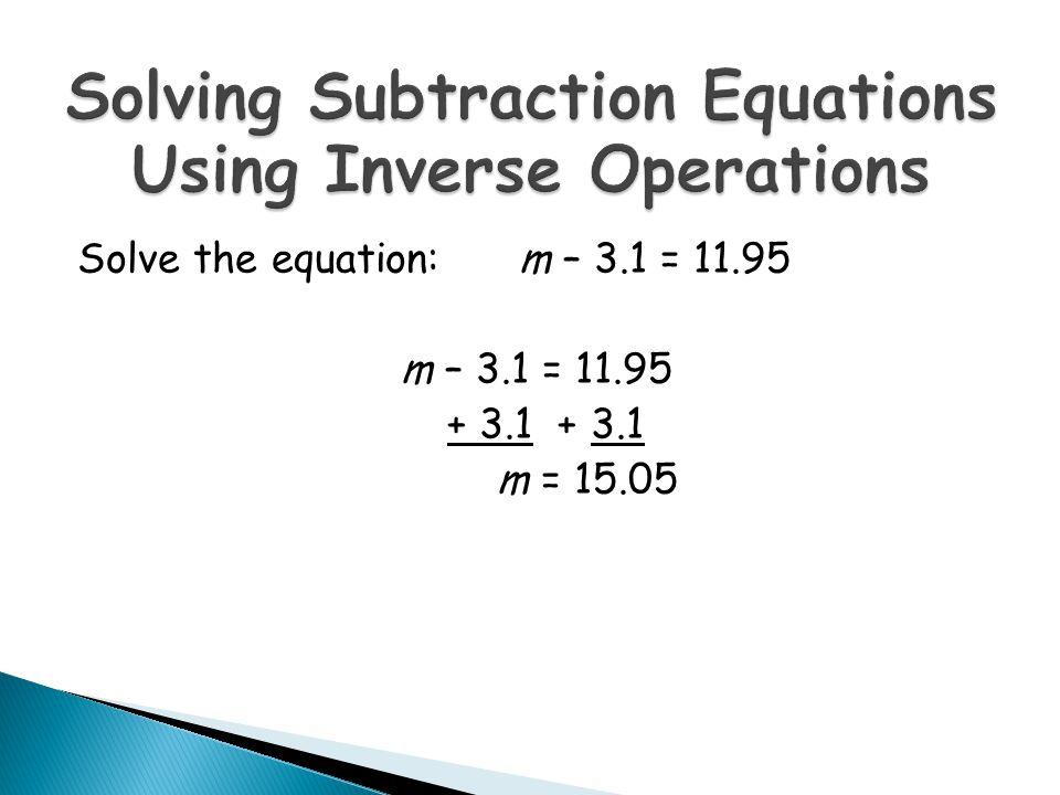 m – 3.1 = 11.95 + 3.1 + 3.1 m = 15.05