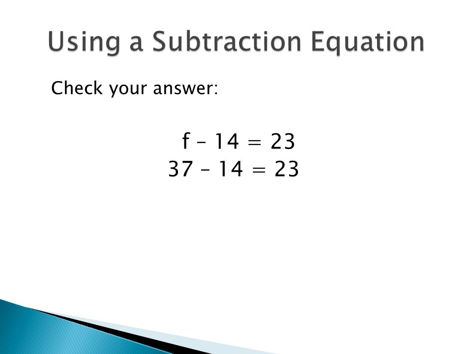 Check your answer: f – 14 = 23 37 – 14 = 23