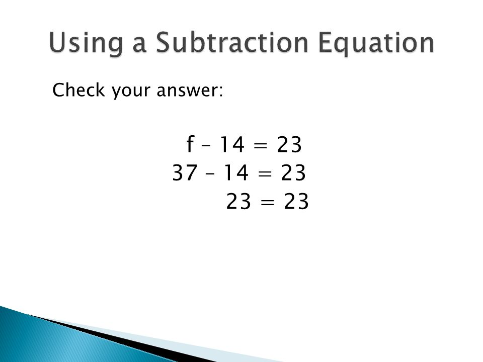 Check your answer: f – 14 = 23 37 – 14 = 23 23 = 23