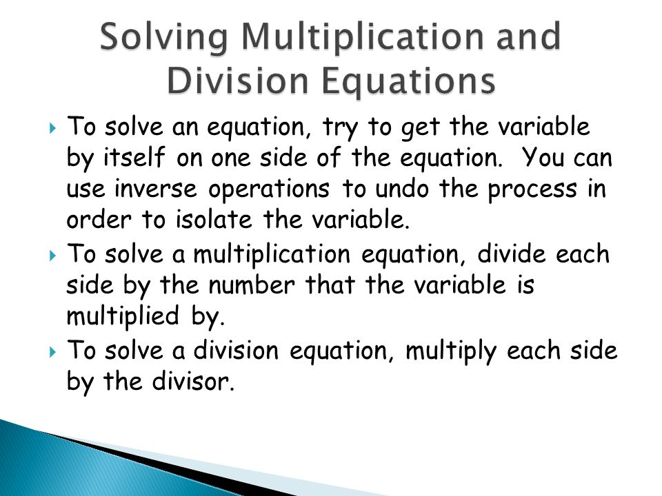 To solve an equation, try to get the variable by itself on one side of the equation. You can use inverse operations to undo the process in order to is