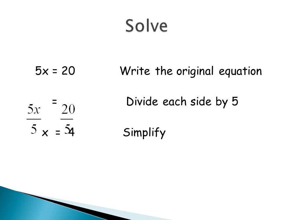 5x = 20Write the original equation = Divide each side by 5 x = 4 Simplify