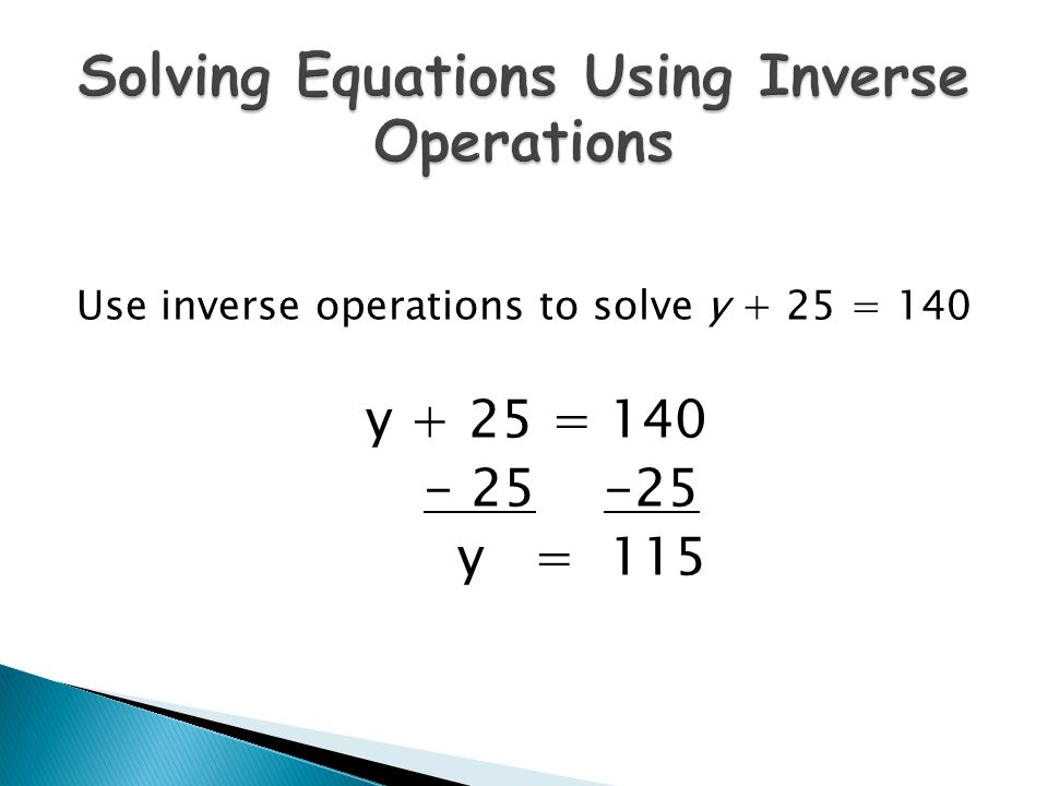 Use inverse operations to solve y + 25 = 140 y + 25 = 140 - 25 -25 y = 115