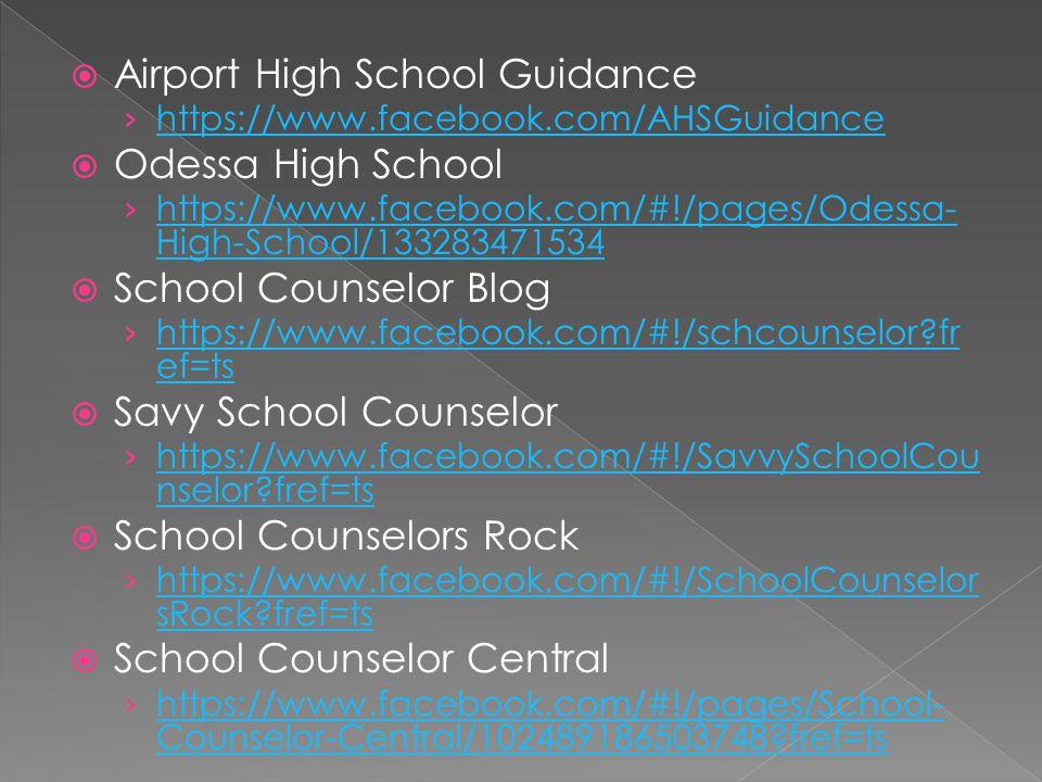 Airport High School Guidance https://www.facebook.com/AHSGuidance Odessa High School https://www.facebook.com/#!/pages/Odessa- High-School/133283471534 https://www.facebook.com/#!/pages/Odessa- High-School/133283471534 School Counselor Blog https://www.facebook.com/#!/schcounselor fr ef=ts https://www.facebook.com/#!/schcounselor fr ef=ts Savy School Counselor https://www.facebook.com/#!/SavvySchoolCou nselor fref=ts https://www.facebook.com/#!/SavvySchoolCou nselor fref=ts School Counselors Rock https://www.facebook.com/#!/SchoolCounselor sRock fref=ts https://www.facebook.com/#!/SchoolCounselor sRock fref=ts School Counselor Central https://www.facebook.com/#!/pages/School- Counselor-Central/102489186503748 fref=ts https://www.facebook.com/#!/pages/School- Counselor-Central/102489186503748 fref=ts