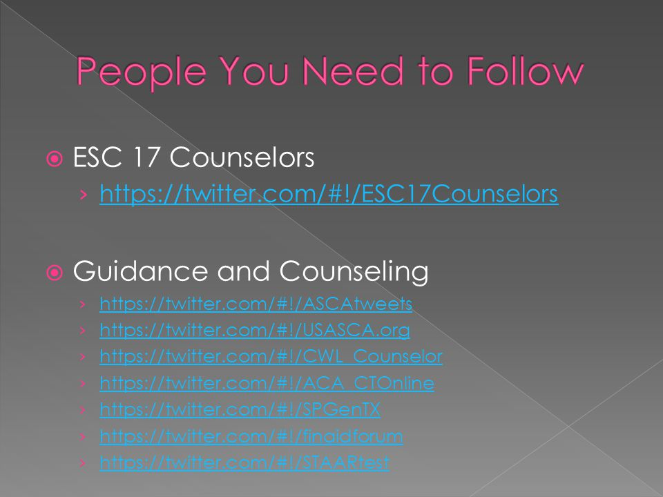 ESC 17 Counselors https://twitter.com/#!/ESC17Counselors Guidance and Counseling https://twitter.com/#!/ASCAtweets https://twitter.com/#!/USASCA.org https://twitter.com/#!/CWL_Counselor https://twitter.com/#!/ACA_CTOnline https://twitter.com/#!/SPGenTX https://twitter.com/#!/finaidforum https://twitter.com/#!/STAARtest
