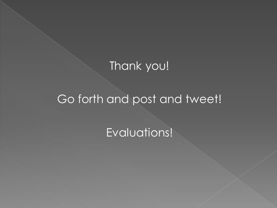 Thank you! Go forth and post and tweet! Evaluations!