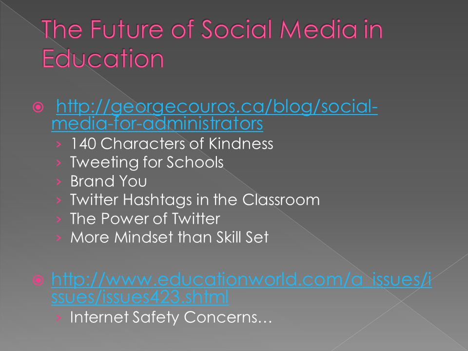 http://georgecouros.ca/blog/social- media-for-administratorshttp://georgecouros.ca/blog/social- media-for-administrators 140 Characters of Kindness Tweeting for Schools Brand You Twitter Hashtags in the Classroom The Power of Twitter More Mindset than Skill Set http://www.educationworld.com/a_issues/i ssues/issues423.shtml http://www.educationworld.com/a_issues/i ssues/issues423.shtml Internet Safety Concerns…