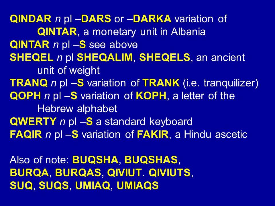 QINDAR n pl –DARS or –DARKA variation of QINTAR, a monetary unit in Albania QINTAR n pl –S see above SHEQEL n pl SHEQALIM, SHEQELS, an ancient unit of