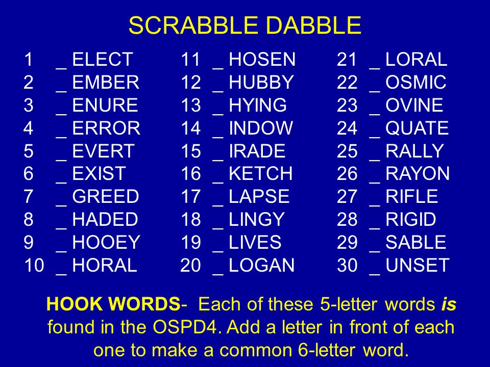 SCRABBLE DABBLE 1 _ ELECT 2 _ EMBER 3 _ ENURE 4 _ ERROR 5 _ EVERT 6 _ EXIST 7 _ GREED 8 _ HADED 9 _ HOOEY 10 _ HORAL 11 _ HOSEN 12 _ HUBBY 13 _ HYING 14 _ INDOW 15 _ IRADE 16 _ KETCH 17 _ LAPSE 18 _ LINGY 19 _ LIVES 20 _ LOGAN 21 _ LORAL 22 _ OSMIC 23 _ OVINE 24 _ QUATE 25 _ RALLY 26 _ RAYON 27 _ RIFLE 28 _ RIGID 29 _ SABLE 30 _ UNSET HOOK WORDS- Each of these 5-letter words is found in the OSPD4.