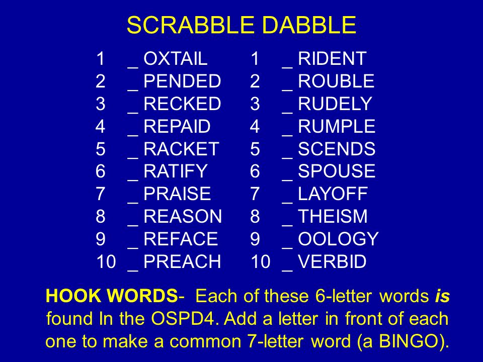 SCRABBLE DABBLE 1 _ OXTAIL 2 _ PENDED 3 _ RECKED 4 _ REPAID 5 _ RACKET 6 _ RATIFY 7 _ PRAISE 8 _ REASON 9 _ REFACE 10 _ PREACH 1 _ RIDENT 2 _ ROUBLE 3 _ RUDELY 4 _ RUMPLE 5 _ SCENDS 6 _ SPOUSE 7 _ LAYOFF 8 _ THEISM 9 _ OOLOGY 10 _ VERBID HOOK WORDS- Each of these 6-letter words is found In the OSPD4.