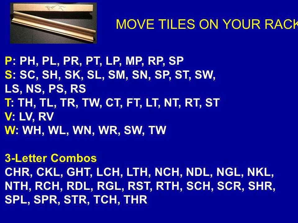 MOVE TILES ON YOUR RACK P: PH, PL, PR, PT, LP, MP, RP, SP S: SC, SH, SK, SL, SM, SN, SP, ST, SW, LS, NS, PS, RS T: TH, TL, TR, TW, CT, FT, LT, NT, RT,