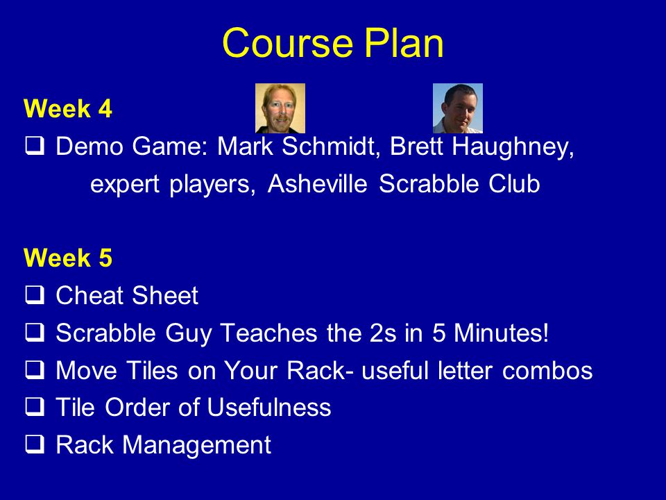 Course Plan Week 4 Demo Game: Mark Schmidt, Brett Haughney, expert players, Asheville Scrabble Club Week 5 Cheat Sheet Scrabble Guy Teaches the 2s in 5 Minutes.