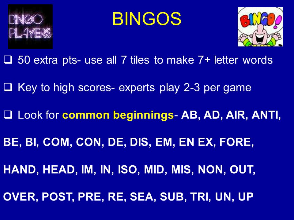 BINGOS 50 extra pts- use all 7 tiles to make 7+ letter words Key to high scores- experts play 2-3 per game Look for common beginnings- AB, AD, AIR, ANTI, BE, BI, COM, CON, DE, DIS, EM, EN EX, FORE, HAND, HEAD, IM, IN, ISO, MID, MIS, NON, OUT, OVER, POST, PRE, RE, SEA, SUB, TRI, UN, UP
