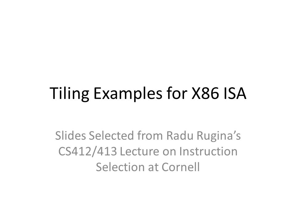 Tiling Examples for X86 ISA Slides Selected from Radu Ruginas CS412/413 Lecture on Instruction Selection at Cornell