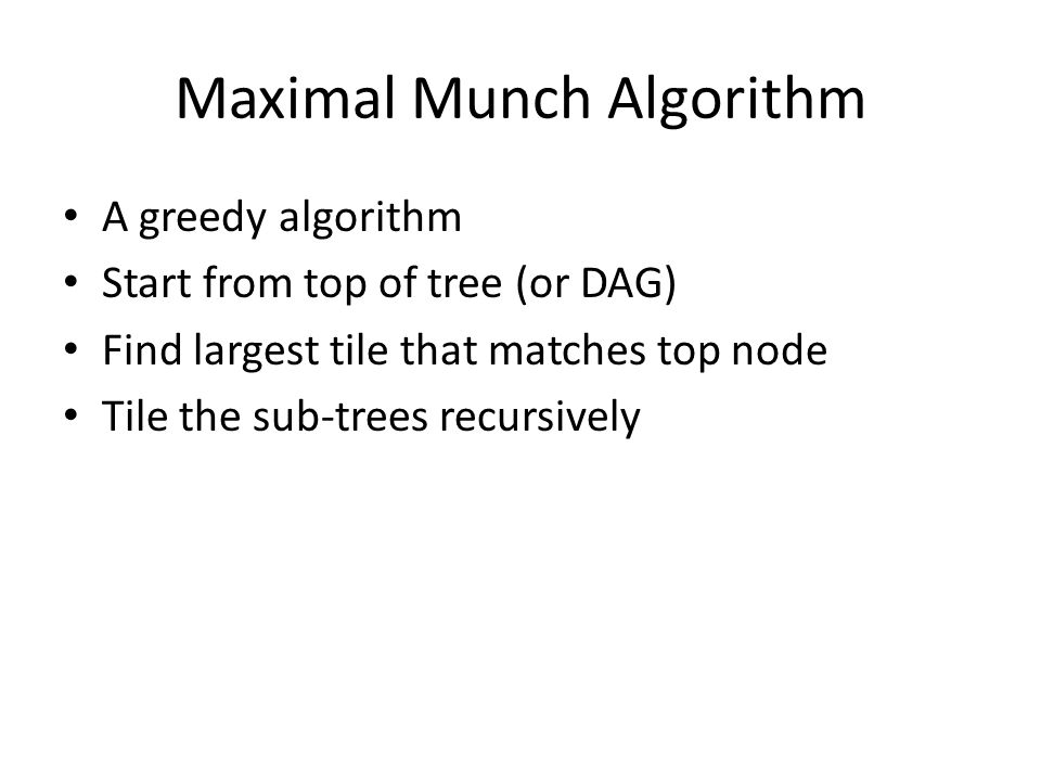 Maximal Munch Algorithm A greedy algorithm Start from top of tree (or DAG) Find largest tile that matches top node Tile the sub-trees recursively