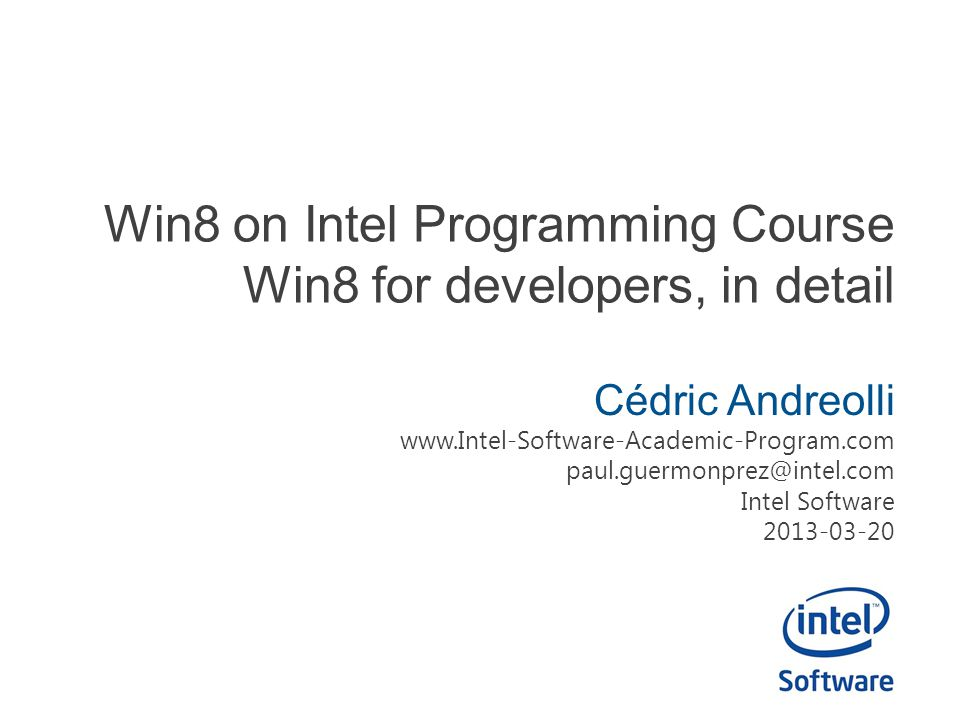 Win8 on Intel Programming Course Win8 for developers, in detail Cédric Andreolli www.Intel-Software-Academic-Program.com paul.guermonprez@intel.com Intel Software 2013-03-20