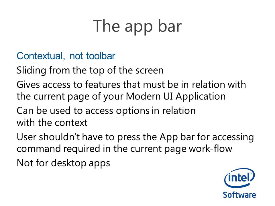 Contextual, not toolbar Sliding from the top of the screen Gives access to features that must be in relation with the current page of your Modern UI Application Can be used to access options in relation with the context User shouldn t have to press the App bar for accessing command required in the current page work-flow Not for desktop apps
