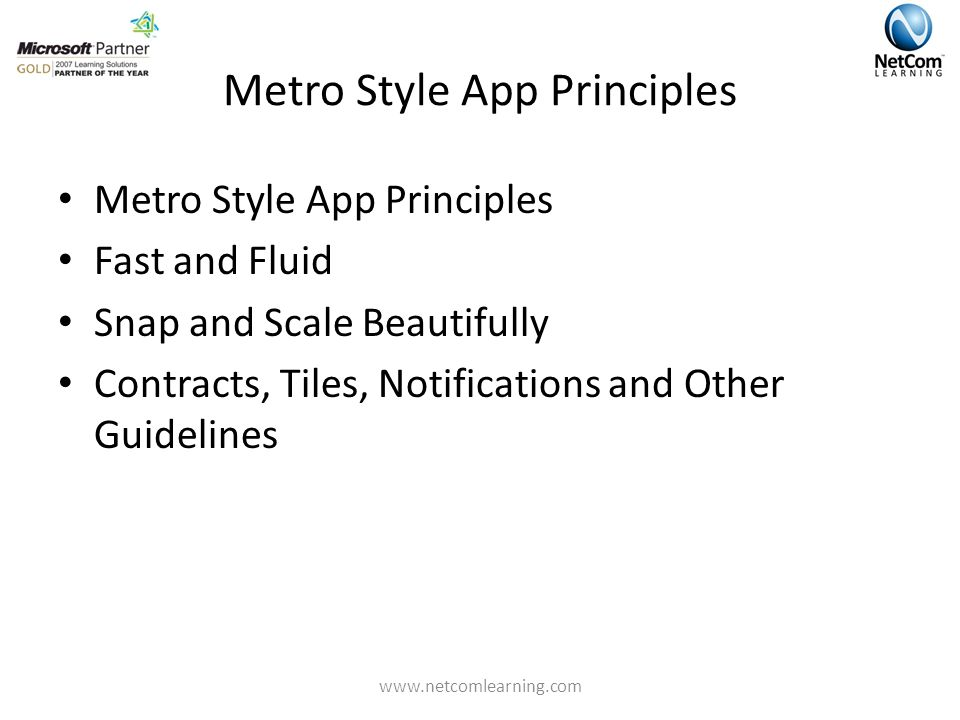 Metro Style App Principles Metro Style App Principles Fast and Fluid Snap and Scale Beautifully Contracts, Tiles, Notifications and Other Guidelines www.netcomlearning.com