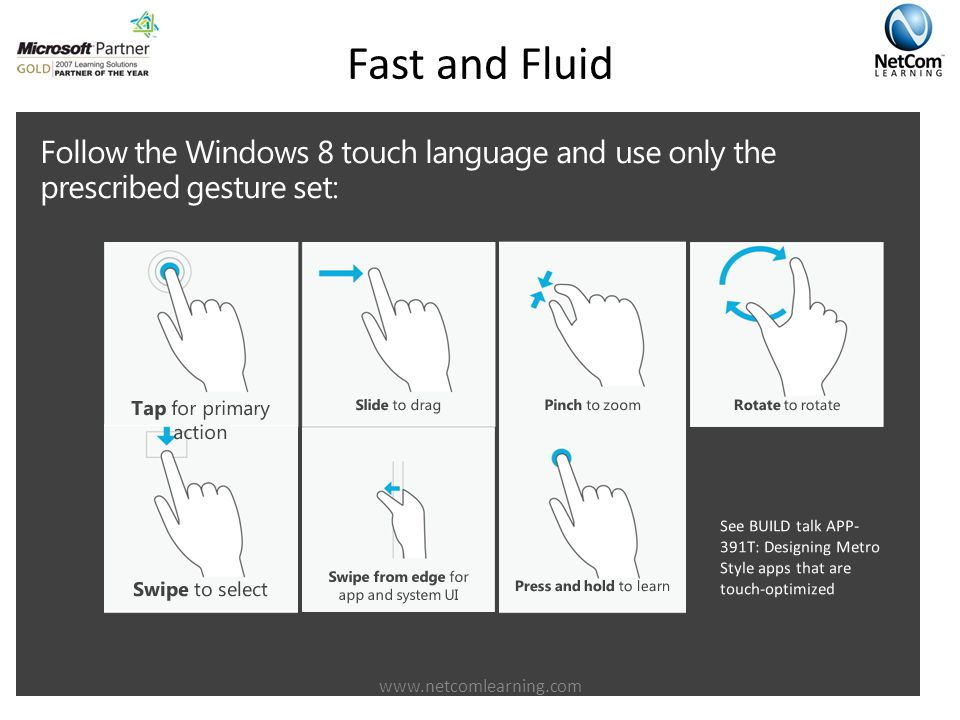 Fast and Fluid Press and hold to learn Swipe to select Slide to drag Tap for primary action Pinch to zoomRotate to rotate Swipe from edge for app and system UI Follow the Windows 8 touch language and use only the prescribed gesture set: See BUILD talk APP- 391T: Designing Metro Style apps that are touch-optimized www.netcomlearning.com