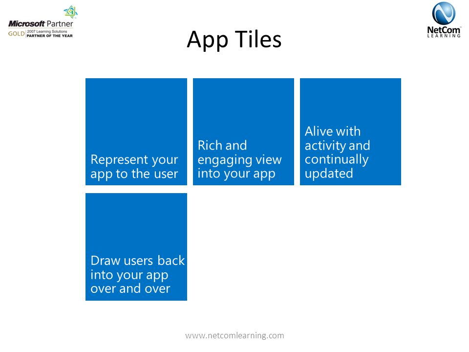 App Tiles Rich and engaging view into your app Represent your app to the user Alive with activity and continually updated Draw users back into your app over and over www.netcomlearning.com