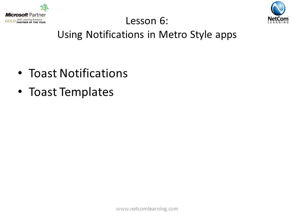 Lesson 6: Using Notifications in Metro Style apps Toast Notifications Toast Templates www.netcomlearning.com