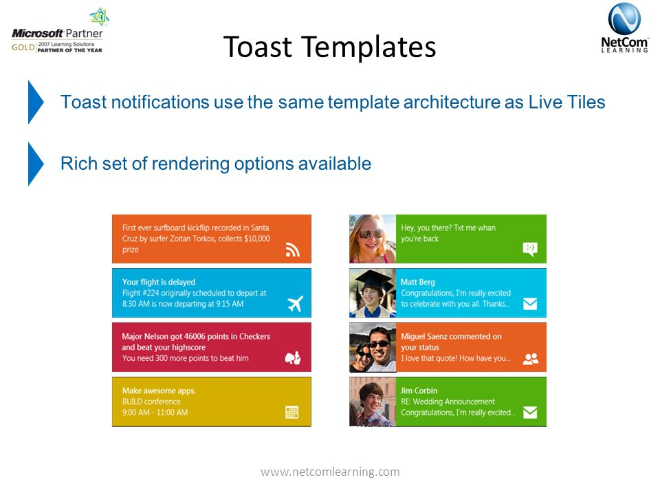 Toast Templates Toast notifications use the same template architecture as Live Tiles Rich set of rendering options available www.netcomlearning.com
