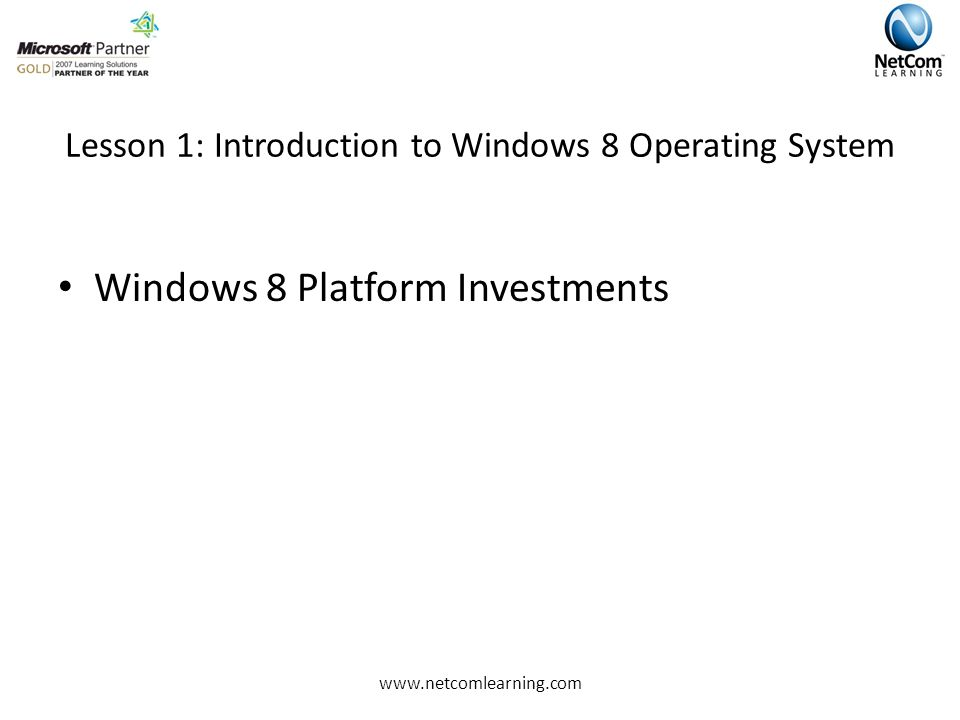 Lesson 1: Introduction to Windows 8 Operating System Windows 8 Platform Investments www.netcomlearning.com