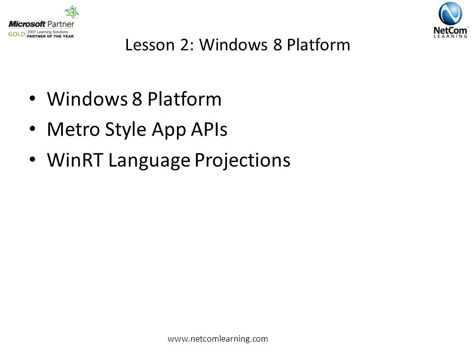 Lesson 2: Windows 8 Platform Windows 8 Platform Metro Style App APIs WinRT Language Projections www.netcomlearning.com