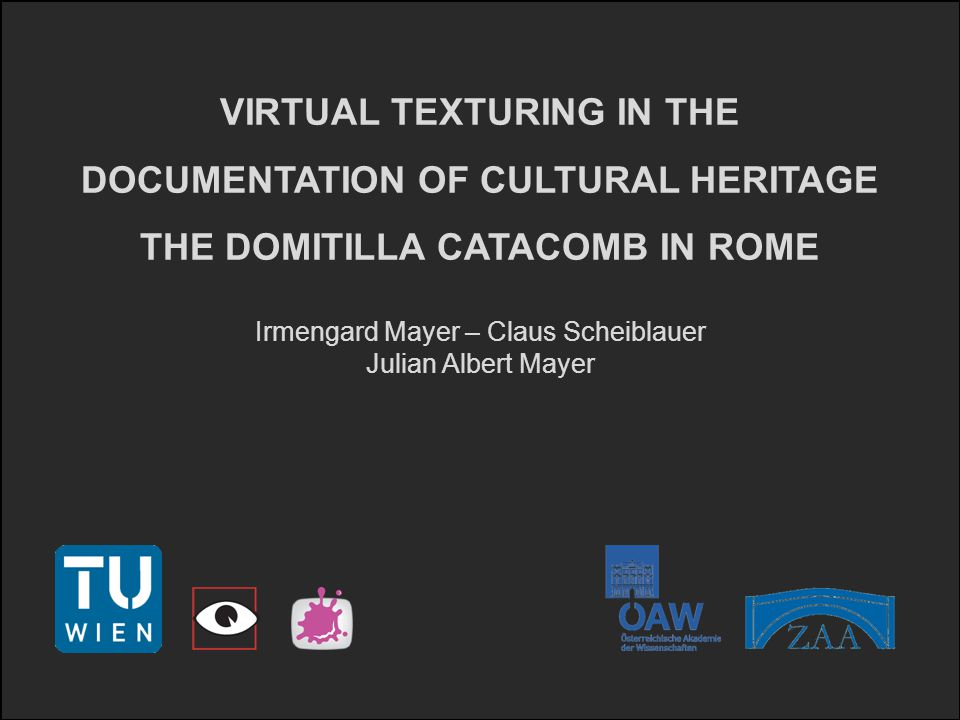 VIRTUAL TEXTURING IN THE DOCUMENTATION OF CULTURAL HERITAGE THE DOMITILLA CATACOMB IN ROME Irmengard Mayer – Claus Scheiblauer Julian Albert Mayer