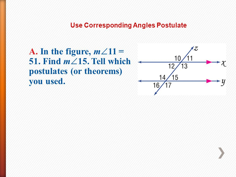 Use Corresponding Angles Postulate A. In the figure, m 11 = 51. Find m 15. Tell which postulates (or theorems) you used.