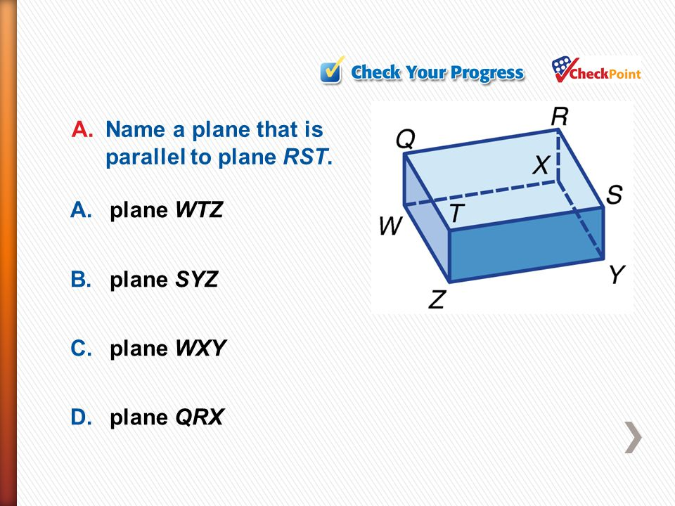 A.plane WTZ B.plane SYZ C.plane WXY D.plane QRX A.Name a plane that is parallel to plane RST.