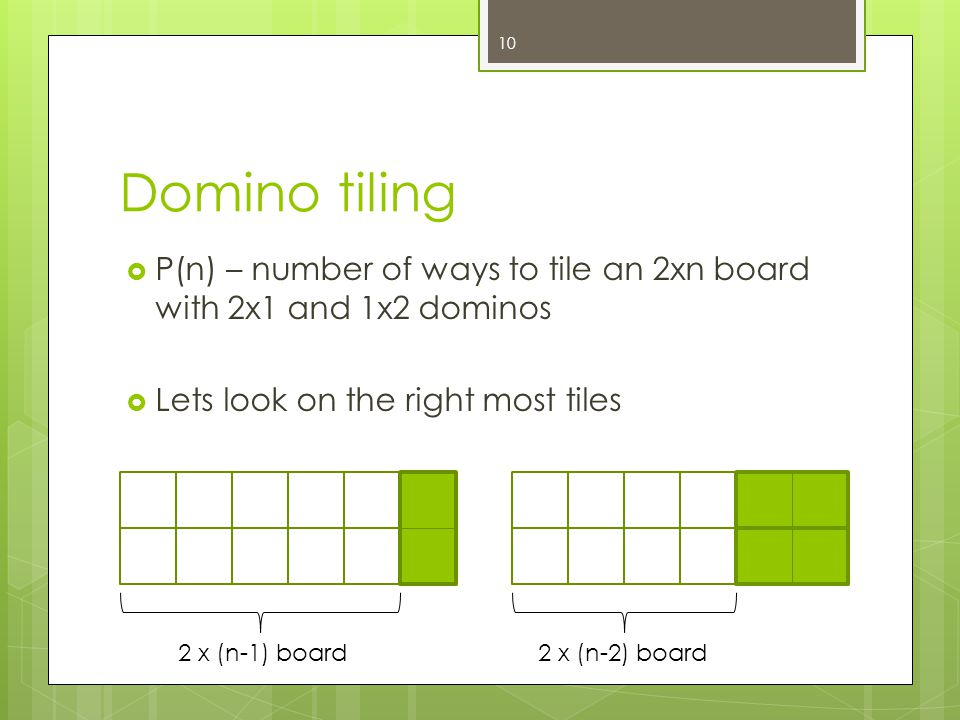 Domino tiling P(n) – number of ways to tile an 2xn board with 2x1 and 1x2 dominos Lets look on the right most tiles 10 2 x (n-1) board2 x (n-2) board