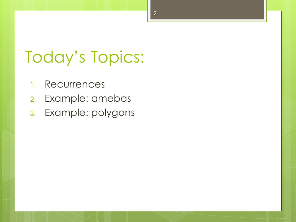 Todays Topics: 1. Recurrences 2. Example: amebas 3. Example: polygons 2