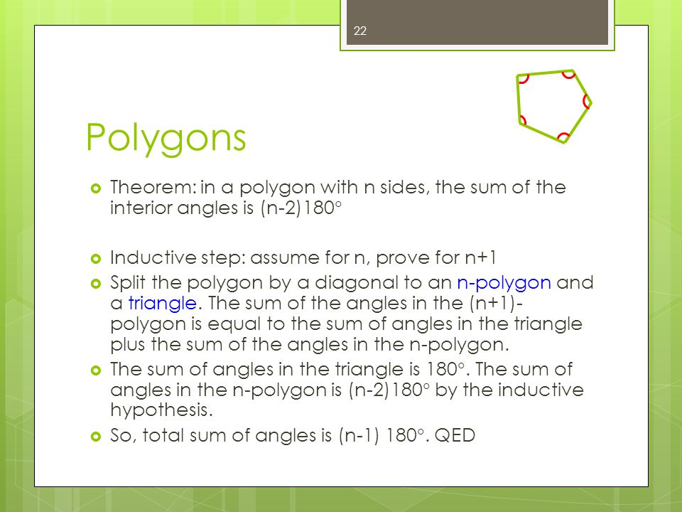 Polygons Theorem: in a polygon with n sides, the sum of the interior angles is (n-2)180 Inductive step: assume for n, prove for n+1 Split the polygon