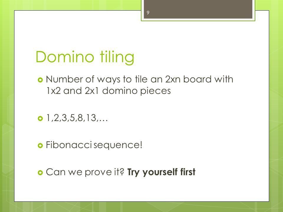 Domino tiling Number of ways to tile an 2xn board with 1x2 and 2x1 domino pieces 1,2,3,5,8,13,… Fibonacci sequence! Can we prove it? Try yourself firs