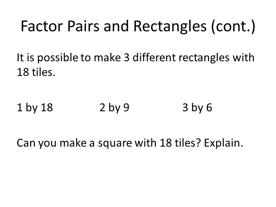 Factor Pairs and Rectangles (cont.) It is possible to make 3 different rectangles with 18 tiles. 1 by 182 by 93 by 6 Can you make a square with 18 til