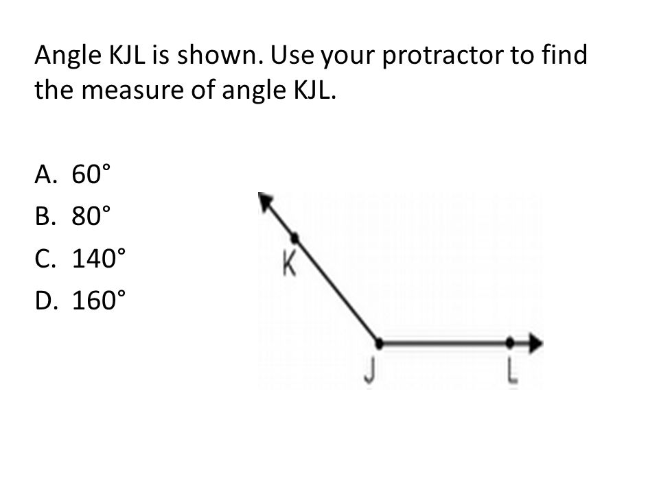 Angle KJL is shown. Use your protractor to find the measure of angle KJL. A.60° B.80° C.140° D.160°