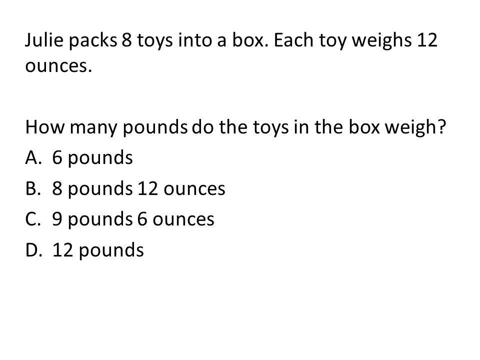 Julie packs 8 toys into a box. Each toy weighs 12 ounces. How many pounds do the toys in the box weigh? A.6 pounds B.8 pounds 12 ounces C.9 pounds 6 o