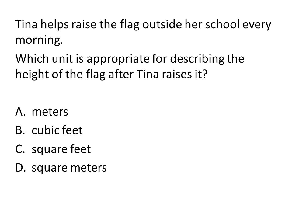 Tina helps raise the flag outside her school every morning. Which unit is appropriate for describing the height of the flag after Tina raises it? A.me