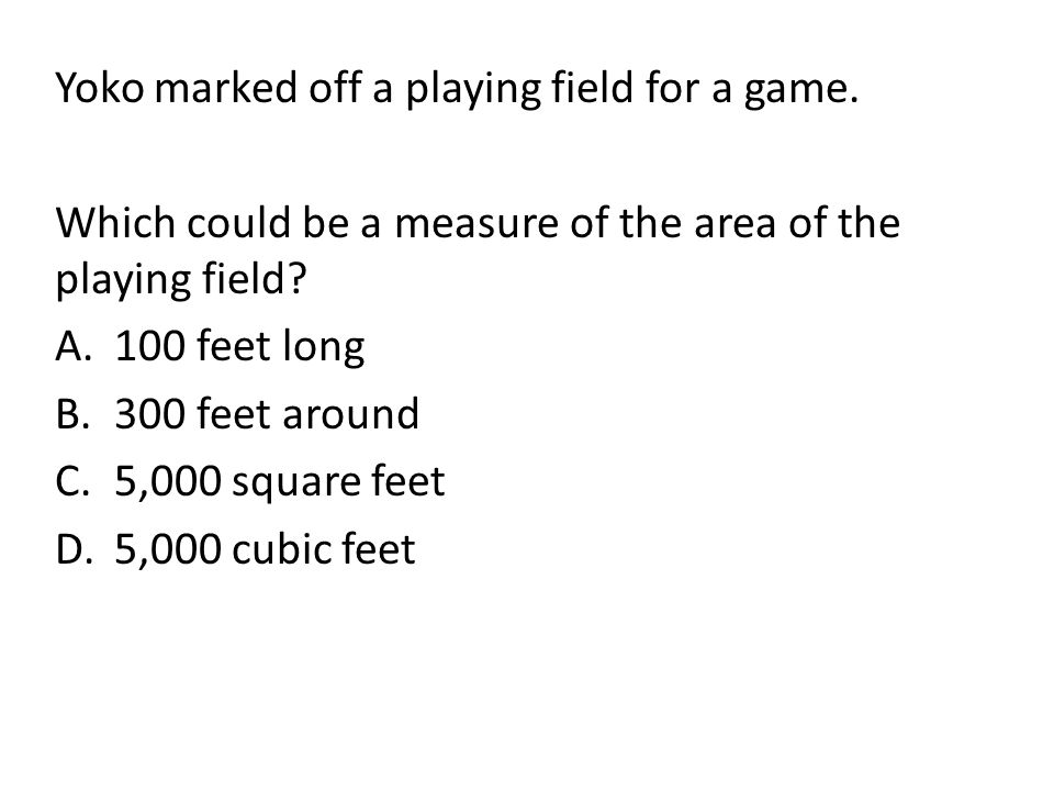Yoko marked off a playing field for a game. Which could be a measure of the area of the playing field? A.100 feet long B.300 feet around C.5,000 squar