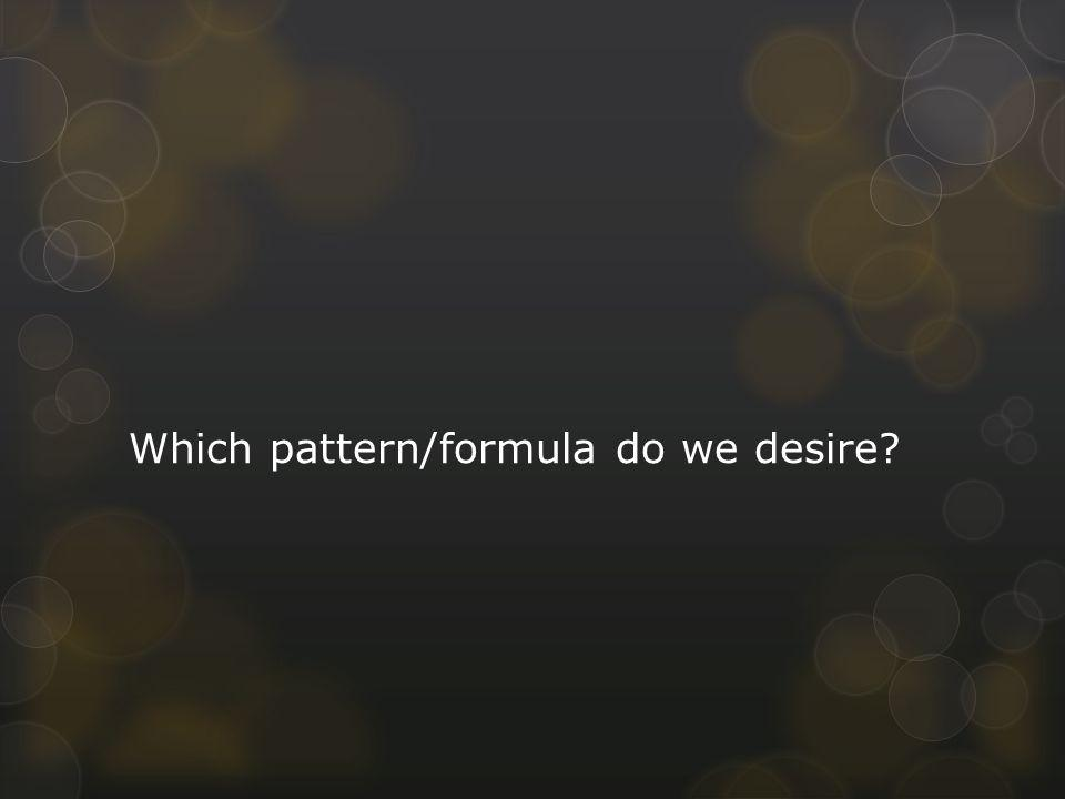 Which pattern/formula do we desire