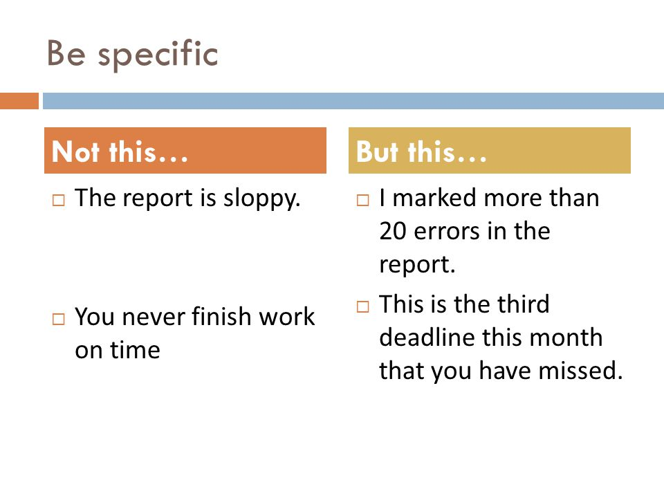 Be specific The report is sloppy. You never finish work on time I marked more than 20 errors in the report. This is the third deadline this month that