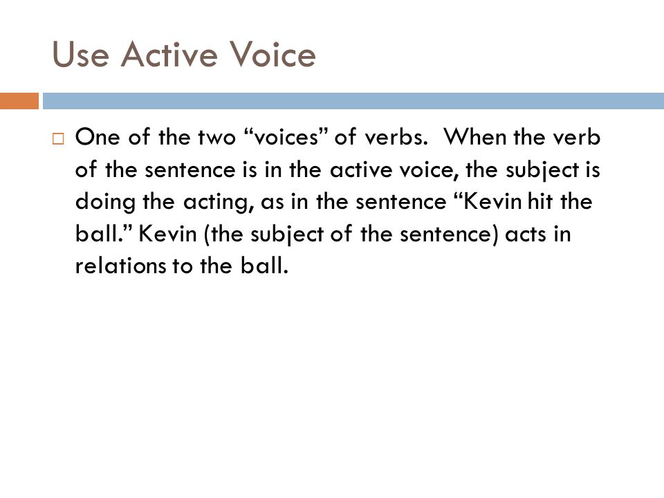 Use Active Voice One of the two voices of verbs. When the verb of the sentence is in the active voice, the subject is doing the acting, as in the sent