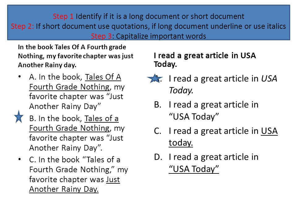 Step 1 Identify if it is a long document or short document Step 2: If short document use quotations, if long document underline or use italics Step 3: Capitalize important words My favorite book is Sarah Plain and Tall because it takes place in the past.