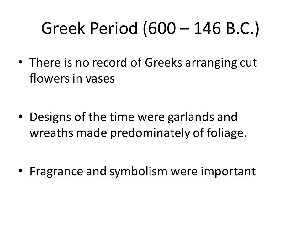 Greek Period (600 – 146 B.C.) Wreaths and garlands were worn as signs of allegiance, honor, and love Books were written on proper etiquette for wearing a wreath or garland Often made of laurel