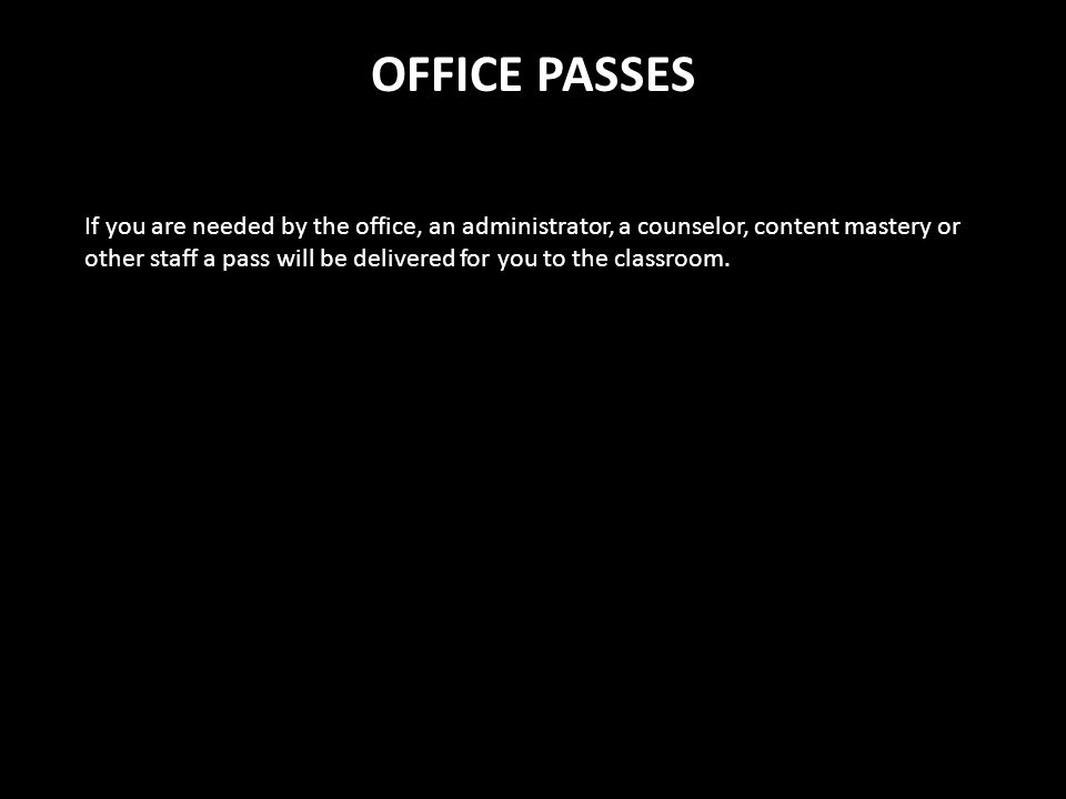 OFFICE PASSES If you are needed by the office, an administrator, a counselor, content mastery or other staff a pass will be delivered for you to the c