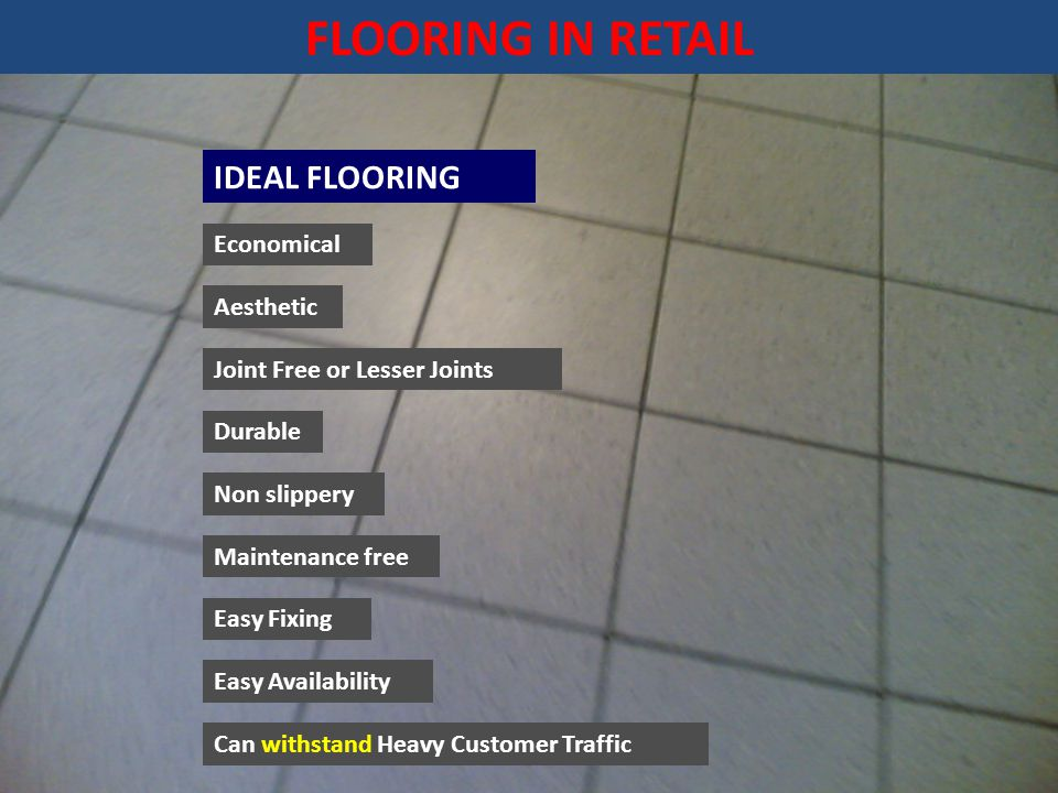 FLOORING IN RETAIL IDEAL FLOORING Economical Aesthetic Joint Free or Lesser Joints Can withstand Heavy Customer Traffic Non slippery Maintenance free Easy Fixing Easy Availability Durable