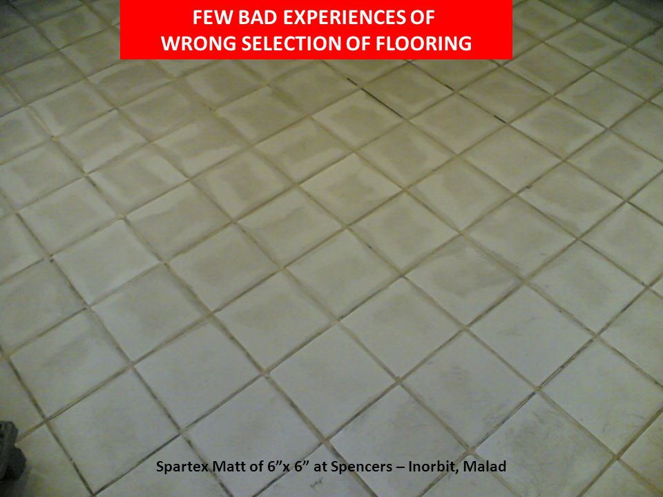 FEW BAD EXPERIENCES OF WRONG SELECTION OF FLOORING Spartex Matt of 6x 6 at Spencers – Inorbit, Malad