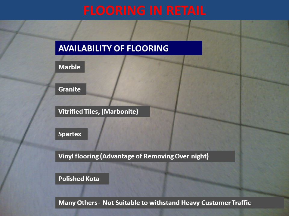 FLOORING IN RETAIL AVAILABILITY OF FLOORING Marble Granite Vitrified Tiles, (Marbonite) Spartex Vinyl flooring (Advantage of Removing Over night) Polished Kota Many Others- Not Suitable to withstand Heavy Customer Traffic