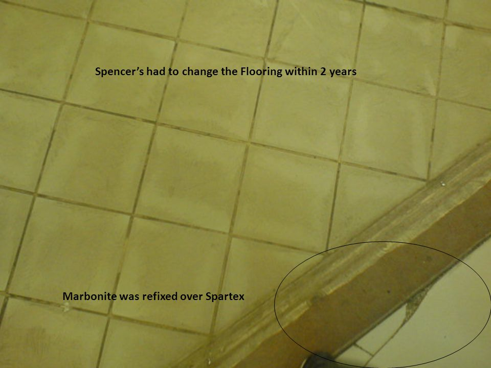 Spencers had to change the Flooring within 2 years Marbonite was refixed over Spartex